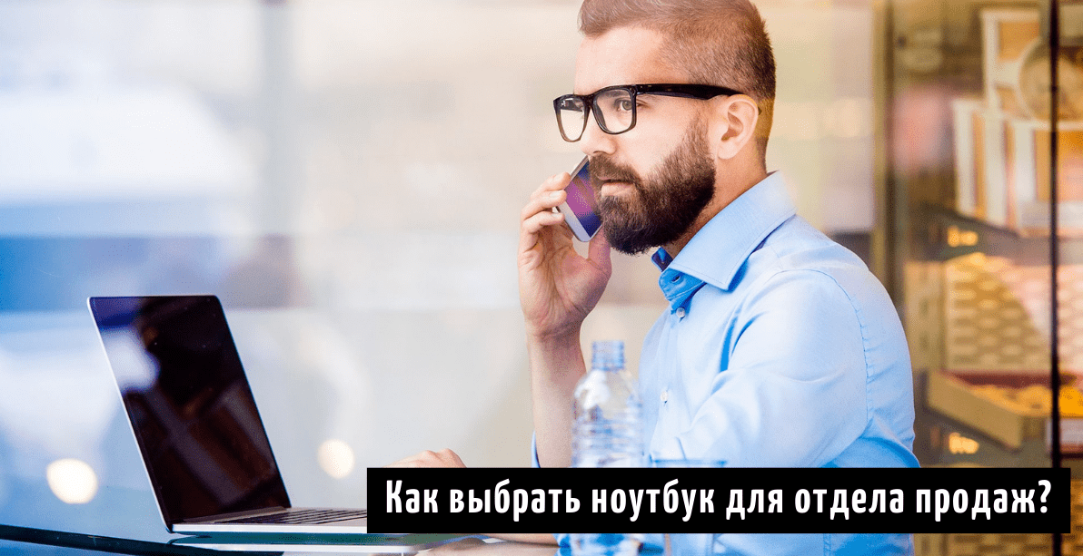 Как выбрать ноутбук для отдела продаж